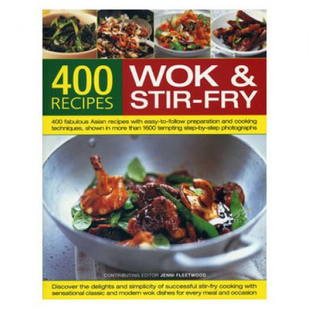 400 Wok & Stir-Fry Recipes: 400 Fabulous Asian Recipes With Easy-to-Follow Preparation and Cooking Techniques